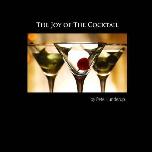 The Joy of the Cocktail: A Guide to Making Delicious Cocktails at Home by Pete Hunderup