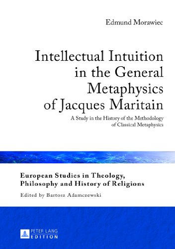Intellectual Intuition in the General Metaphysics of Jacques Maritain: A Study in the History of the Methodology of Classical Metaphysics (European ... Philosophy and History of Religions)