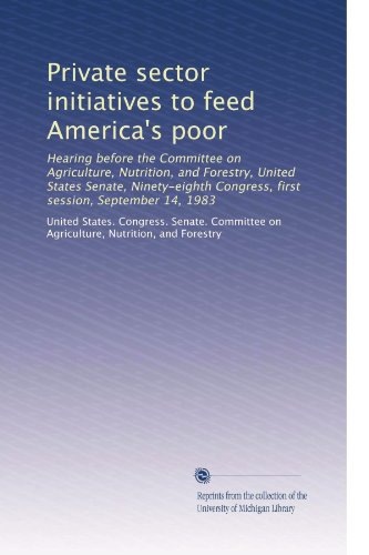 Private Sector Initiatives To Feed America'S Poor: Hearing Before The Committee On Agriculture, Nutrition, And Forestry, United States Senate, Ninety-Eighth Congress, First Session, September 14, 1983
