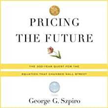 Pricing the Future: Finance, Physics, and the 300-Year Journey to the Black-Scholes Equation (       UNABRIDGED) by George Szpiro Narrated by Brian Troxell