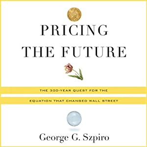 Pricing the Future: Finance, Physics, and the 300-year Journey to the Black-Scholes Equation By George Szpiro