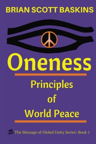 Oneness: Principles of World Peace (The Message of Global Unity) (Volume 1), by Brian Scott Baskins