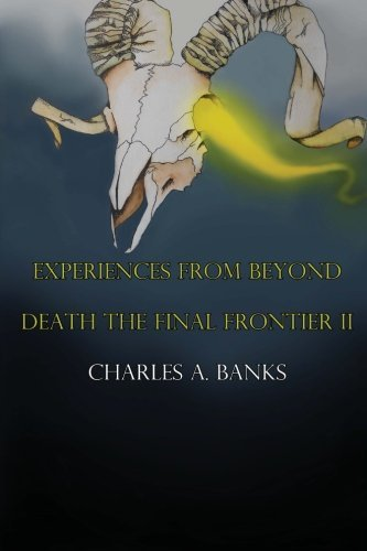 Experiences From Beyond (Unknown and True) Part II: Death and the Final Frontier: Volume 2 (Death The Final Frontier) by Mr Charles A Banks (2015-04-20)