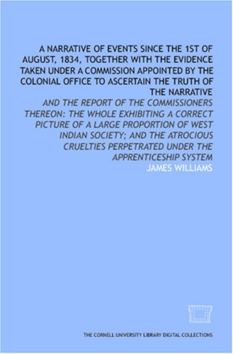 A Narrative of events since the 1st of August, 1834, together with the evidence taken under a commission appointed by the Colonial Office to ascertain ... perpetrated under the apprenticeship system PDF