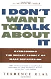 img - for I Don't Want to Talk About It: Overcoming the Secret Legacy of Male Depression book / textbook / text book