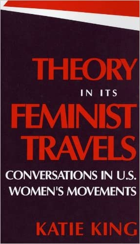 Theory in Its Feminist Travels: Conversations in U. S. Women's Movements written by Katie King