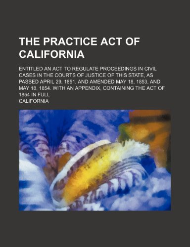 The Practice Act of California; Entitled an Act to Regulate Proceedings in Civil Cases in the Courts of Justice of This State, as Passed April 29, ... Appendix, Containing the Act of 1854 in Full