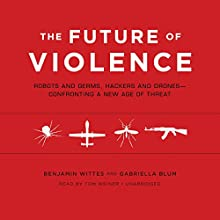 The Future of Violence: Robots and Germs, Hackers and Drones - Confronting a New Age of Threat (       UNABRIDGED) by Benjamin Wittes, Gabriella Blum Narrated by Tom Weiner