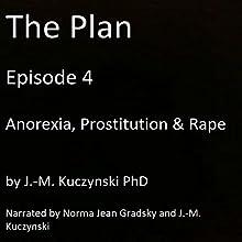 The Plan Episode 4: Anorexia, Prostitution, Rape Audiobook by J.-M. Kuczynski Narrated by Norma Jean Gradsky, J.-M. Kuczynski