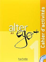 Alter Ego + 1 : Cahier d\'activités + CD Audio par Annie Berthet