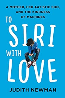 Book Cover: To Siri with Love: A Mother, Her Autistic Son, and the Kindness of Machines