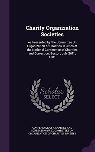 Charity Organization Societies: As Presented by the Committee On Organization of Charities in Cities at the National Conference of Charities and Correction, Boston, July 26Th, 1881