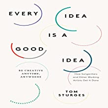 Every Idea is a Good Idea: Be Creative Anytime, Anywhere (       UNABRIDGED) by Tom Sturges Narrated by Tom Sturges