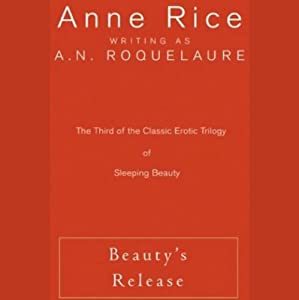Beauty's Release: The Third of the Classic Erotic Trilogy of Sleeping Beauty | [Anne Rice writing as A. N. Roquelaure]