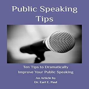 Public Speaking Tips: Ten Tips to Dramatically Improve Your Public Speaking | [Dr. Earl E. Paul]
