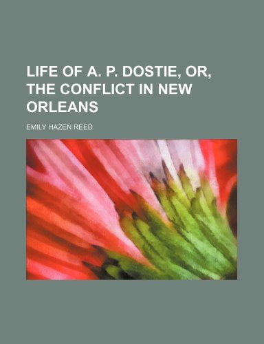Life of A. P. Dostie, Or, the Conflict in New Orleans