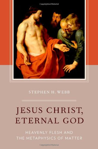Jesus Christ, Eternal God: Heavenly Flesh and the Metaphysics of Matter: Stephen H. Webb: 9780199827954: Amazon.com: Books