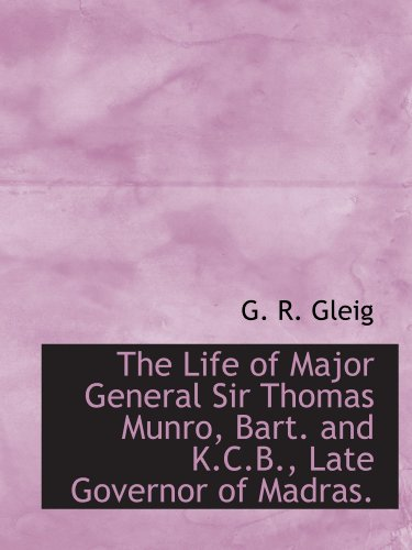 The Life of Major General Sir Thomas Munro, Bart. and K.C.B., Late Governor of Madras.