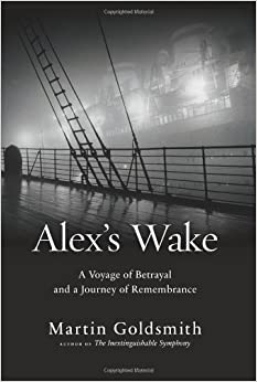Alex's Wake: A Voyage of Betrayal and a Journey of Remembrance by Martin Goldsmith