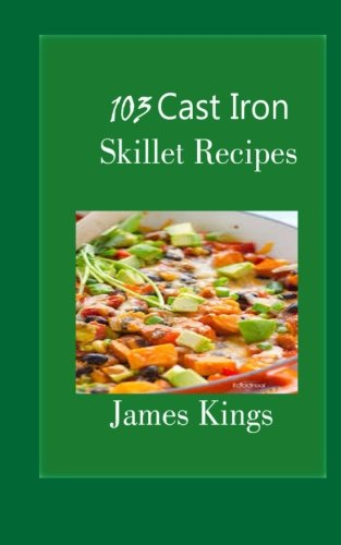 103 Cast Iron Skillet Recipes by James Kings