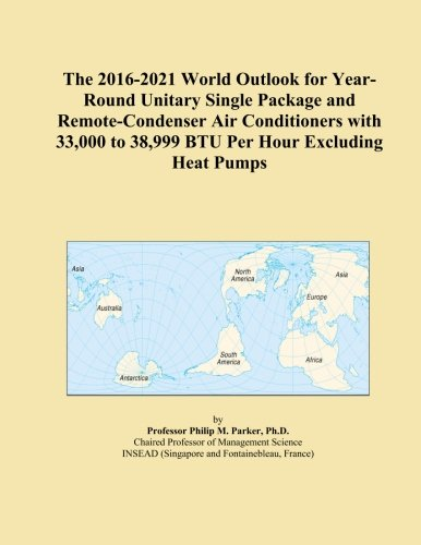 The 2016-2021 World Outlook for Year-Round Unitary Single Package and Remote-Condenser Air Conditioners with 33,000 to 38,999 BTU Per Hour Excluding Heat Pumps