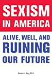 By Barbara J  Berg Sexism in America: Alive, Well, and Ruining Our Future (1st)
