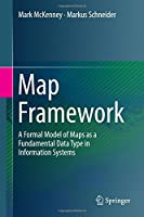 Map Framework: A Formal Model of Maps as a Fundamental Data Type in Information Systems Front Cover