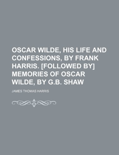 Oscar Wilde, His Life and Confessions, by Frank Harris. [Followed By] Memories of Oscar Wilde, by G.b. Shaw