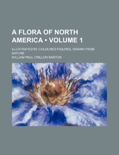 A Flora of North America (Volume 1); Illustrated by Coloured Figures, Drawn From Nature