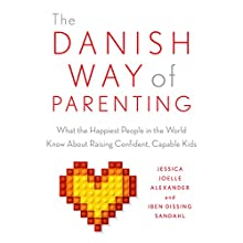 The Danish Way of Parenting: What the Happiest People in the World Know About Raising Confident, Capable Kids Audiobook by Jessica Joelle Alexander, Dissing Sandahl Narrated by Kim Mai Guest