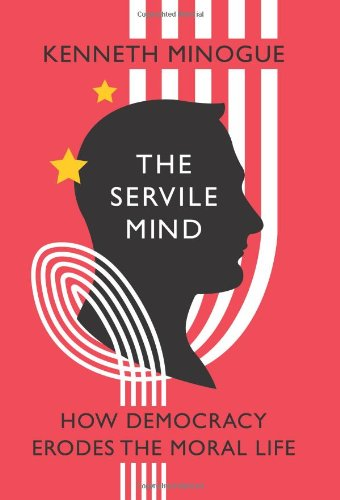 The Servile Mind: How Democracy Erodes the Moral Life: Kenneth Minogue: 9781594033810: Amazon.com: Books