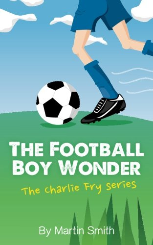 The Football Boy Wonder: (Football book for kids 7-13) (The Charlie Fry Series): Volume 1