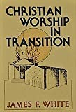 Christian Worship in Transition (0687076595) by White, James F.