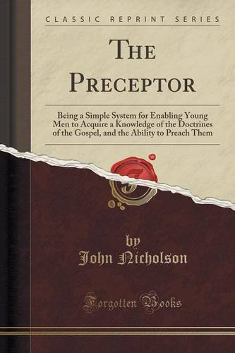 The Preceptor: Being a Simple System for Enabling Young Men to Acquire a Knowledge of the Doctrines of the Gospel, and the Ability to Preach Them (Classic Reprint)