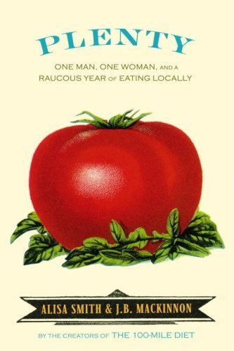 Plenty: One Man, One Woman, and a Robust Year of Eating Locally, by Alisa Smith, J.B. Mackinnon