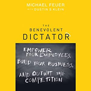 The Benevolent Dictator: Empower Your Employees, Build Your Business, and Outwit the Competition | [Michael Feuer, Dustin Klein]