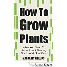 How To Grow Plants: The Ultimate Guide To Planting Seeds And Plant Care (Plants, Plant Care, Plants Grow, Grow Plants, Growing Plants Book 1) (English Edition)