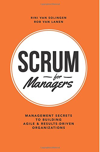 Scrum For Managers: Management Secrets To Building Agile & Results-Driven Organizations