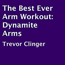 The Best Ever Arm Workout: Dynamite Arms (       UNABRIDGED) by Trevor Clinger Narrated by Gene Blake