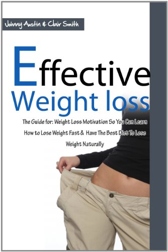 Effective Weight Loss - The Guide for: Weight Loss Motivation So You Can Learn How to Lose Weight Fast & Have The Best Diet To Lose Weight Naturally