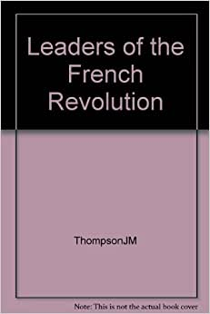 leaders of the french revolution leader Study guide for the french revolution time line  the french revolution with its ideals of liberty, equality, and fraternity, the french revolution became the pivotal event of the eighteenth century origins the reasons for the revolution go beyond dissatisfaction with an unjust government or the enlightenment ideas of the eighteenth-century philosophes.