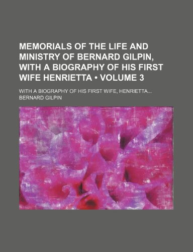 Memorials of the Life and Ministry of Bernard Gilpin, With a Biography of His First Wife Henrietta (Volume 3); With a Biography of His First Wife, Henrietta