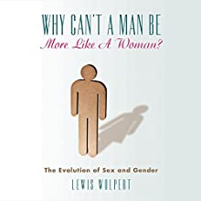 Why Can't a Man Be More Like a Woman?: The Evolution of Sex and Gender (       UNABRIDGED) by Lewis Wolpert Narrated by Christopher Grove