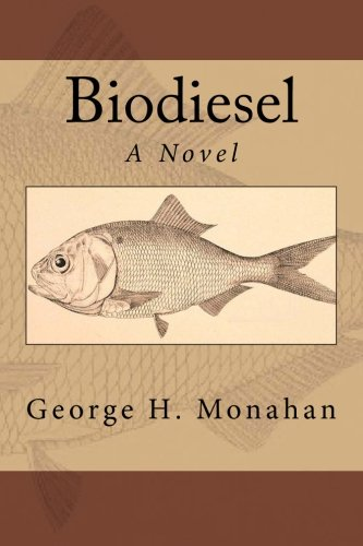 Biodiesel: A Novel: George H. Monahan: 9780985462604: Amazon.com: Books