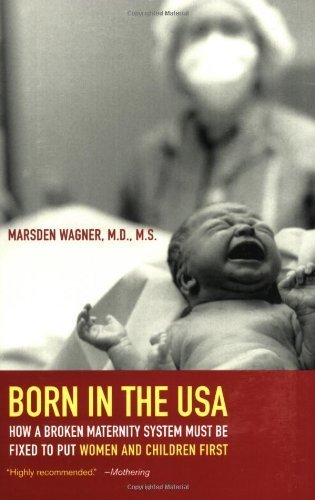 Born in the USA: How a Broken Maternity System Must Be Fixed to Put Women and Children First by Wagner, Marsden (May 21, 2008) Paperback 1 (Born In The Usa Marsden Wagner compare prices)