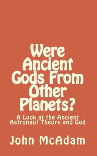 Were Ancient Gods From Other Planets?: My thoughts on the Ancient Astronaut Theory and God