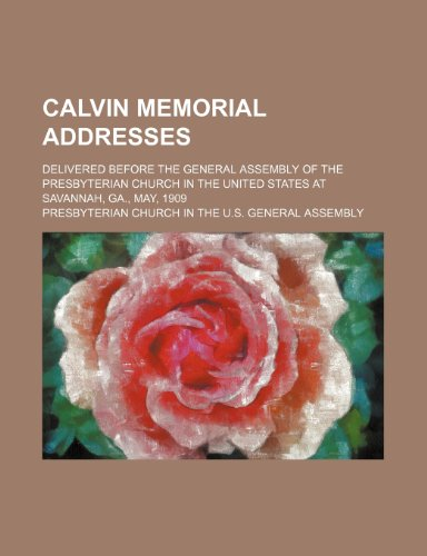 Calvin memorial addresses; delivered before the General assembly of the Presbyterian church in the United States at Savannah, Ga., May, 1909