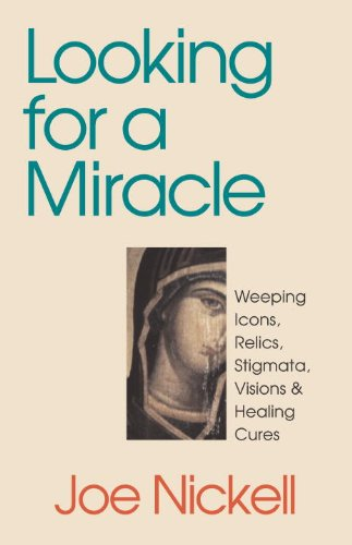 Looking for a Miracle: Weeping Icons, Relics, Stigmata, Visions & Healing C Ures,