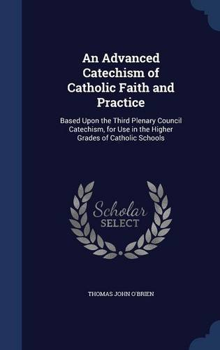 An Advanced Catechism of Catholic Faith and Practice: Based Upon the Third Plenary Council Catechism, for Use in the Higher Grades of Catholic Schools