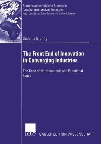 The Front End Of Innovation In Converging Industries: The Case Of Nutraceuticals And Functional Foods (Betriebswirtschaftliche Studien In Forschungsintensiven Industrien)